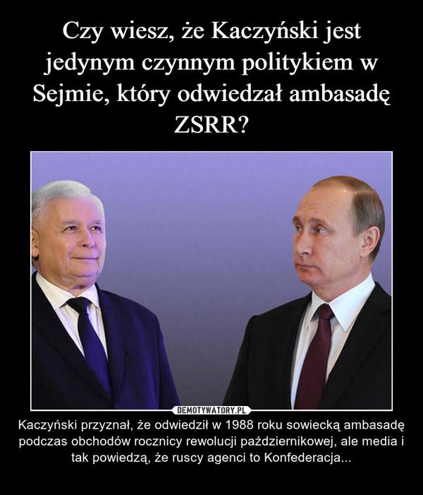 – Kaczyński przyznał, że odwiedził w 1988 roku sowiecką ambasadę podczas obchodów rocznicy rewolucji październikowej, ale media i tak powiedzą, że ruscy agenci to Konfederacja...