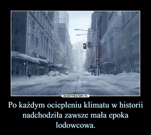 Po każdym ociepleniu klimatu w historii nadchodziła zawsze mała epoka lodowcowa. –