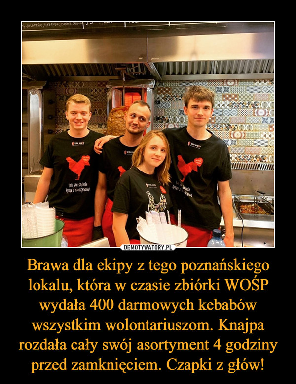 Brawa dla ekipy z tego poznańskiego lokalu, która w czasie zbiórki WOŚP wydała 400 darmowych kebabów wszystkim wolontariuszom. Knajpa rozdała cały swój asortyment 4 godziny przed zamknięciem. Czapki z głów! –