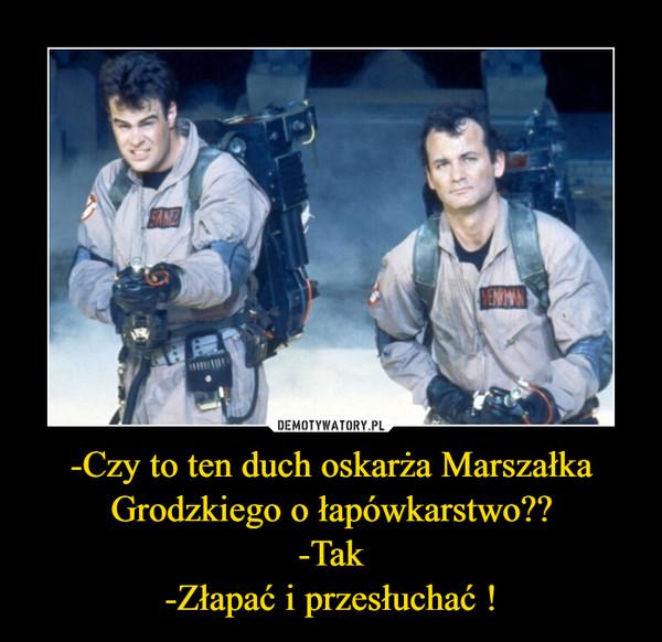 -Czy to ten duch oskarża Marszałka Grodzkiego o łapówkarstwo??-Tak-Złapać i przesłuchać ! –