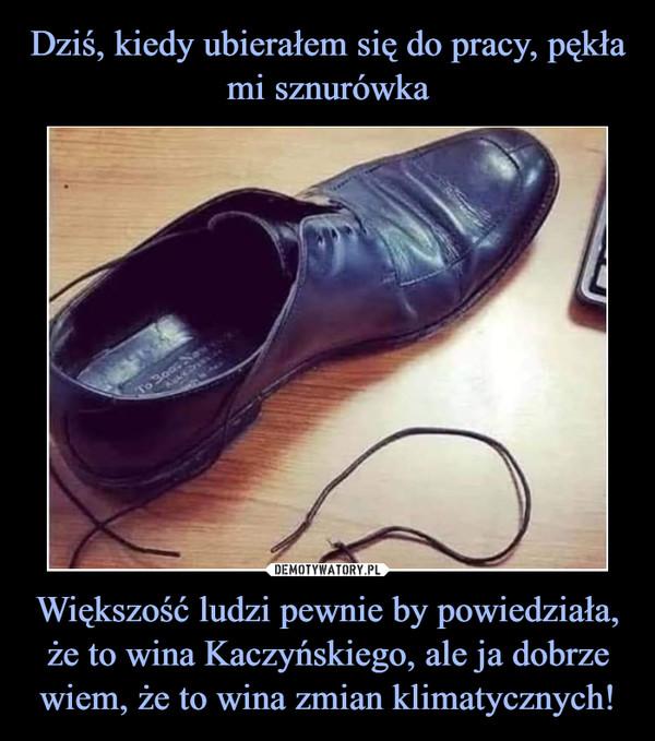 Większość ludzi pewnie by powiedziała, że to wina Kaczyńskiego, ale ja dobrze wiem, że to wina zmian klimatycznych! –