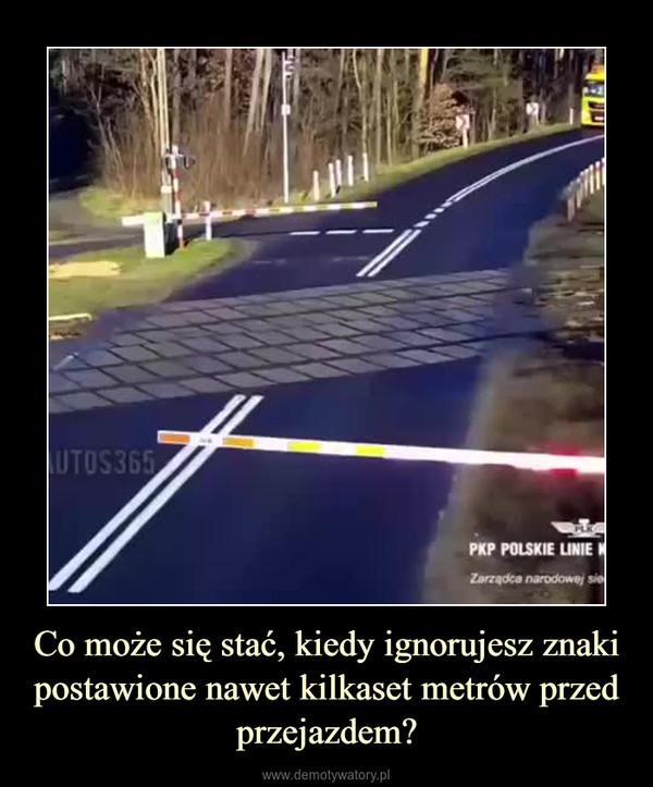 Co może się stać, kiedy ignorujesz znaki postawione nawet kilkaset metrów przed przejazdem? –