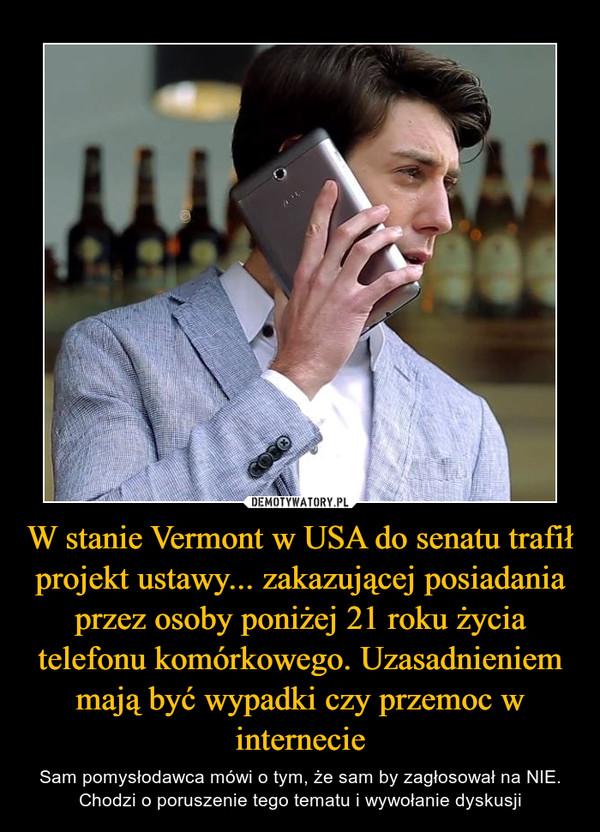 W stanie Vermont w USA do senatu trafił projekt ustawy... zakazującej posiadania przez osoby poniżej 21 roku życia telefonu komórkowego. Uzasadnieniem mają być wypadki czy przemoc w internecie – Sam pomysłodawca mówi o tym, że sam by zagłosował na NIE. Chodzi o poruszenie tego tematu i wywołanie dyskusji