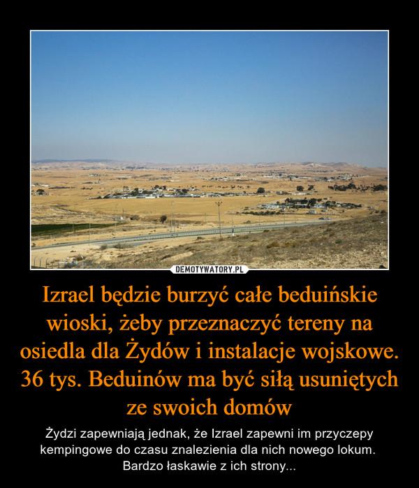 Izrael będzie burzyć całe beduińskie wioski, żeby przeznaczyć tereny na osiedla dla Żydów i instalacje wojskowe. 36 tys. Beduinów ma być siłą usuniętych ze swoich domów – Żydzi zapewniają jednak, że Izrael zapewni im przyczepy kempingowe do czasu znalezienia dla nich nowego lokum. Bardzo łaskawie z ich strony...