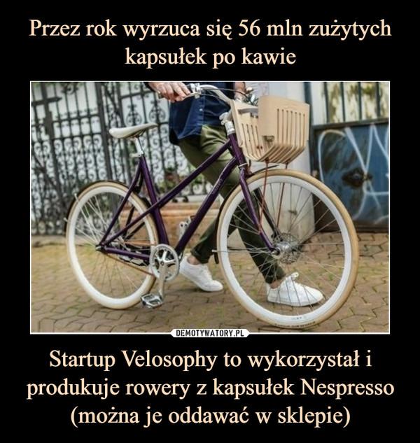 Startup Velosophy to wykorzystał i produkuje rowery z kapsułek Nespresso (można je oddawać w sklepie) –