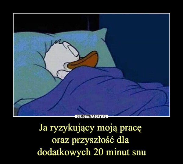 Ja ryzykujący moją pracę oraz przyszłość dla dodatkowych 20 minut snu –