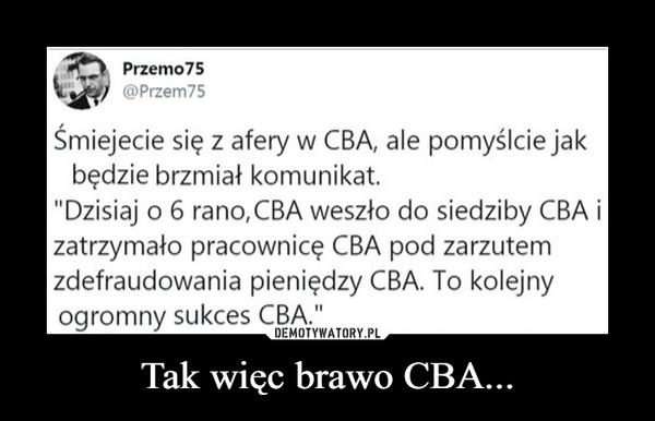 """Tak więc brawo CBA... –  Przemo75@Przem75Śmiejecie się z afery w CBA, ale pomyślcie jakbędzie brzmiał komunikat.""""Dzisiaj o 6 rano, CBA weszło do siedziby CBA izatrzymało pracownicę CBA pod zarzutemzdefraudowania pieniędzy CBA. To kolejnyogromny sukces CBA."""""""