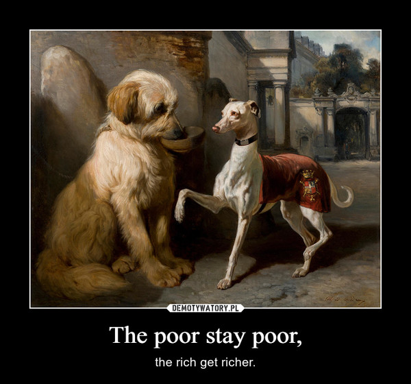 The poor stay poor, – the rich get richer.
