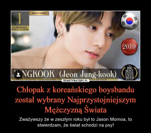 Chłopak z koreańskiego boysbandu został wybrany Najprzystojniejszym Mężczyzną Świata – Zważywszy że w zeszłym roku był to Jason Momoa, to stwierdzam, że świat schodzi na psy!