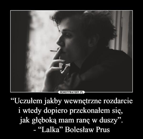 """""""Uczułem jakby wewnętrzne rozdarciei wtedy dopiero przekonałem się, jak głęboką mam ranę w duszy"""".- """"Lalka"""" Bolesław Prus –"""