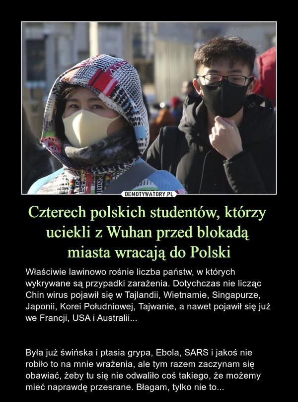 Czterech polskich studentów, którzy uciekli z Wuhan przed blokadą miasta wracają do Polski – Właściwie lawinowo rośnie liczba państw, w których wykrywane są przypadki zarażenia. Dotychczas nie licząc Chin wirus pojawił się w Tajlandii, Wietnamie, Singapurze, Japonii, Korei Południowej, Tajwanie, a nawet pojawił się już we Francji, USA i Australii...Była już świńska i ptasia grypa, Ebola, SARS i jakoś nie robiło to na mnie wrażenia, ale tym razem zaczynam się obawiać, żeby tu się nie odwaliło coś takiego, że możemy mieć naprawdę przesrane. Błagam, tylko nie to...