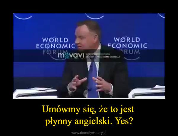 Umówmy się, że to jest płynny angielski. Yes? –