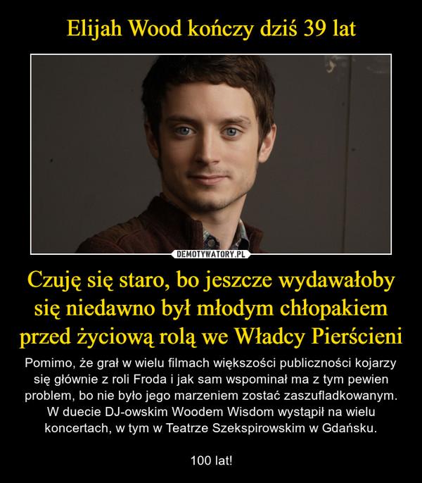 Czuję się staro, bo jeszcze wydawałoby się niedawno był młodym chłopakiem przed życiową rolą we Władcy Pierścieni – Pomimo, że grał w wielu filmach większości publiczności kojarzy się głównie z roli Froda i jak sam wspominał ma z tym pewien problem, bo nie było jego marzeniem zostać zaszufladkowanym. W duecie DJ-owskim Woodem Wisdomwystąpił na wielu koncertach, w tym w Teatrze Szekspirowskim w Gdańsku.100 lat!