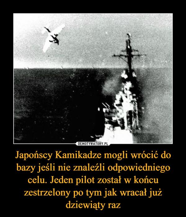 Japońscy Kamikadze mogli wrócić do bazy jeśli nie znaleźli odpowiedniego celu. Jeden pilot został w końcu zestrzelony po tym jak wracał już dziewiąty raz –