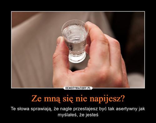 Ze mną się nie napijesz?
