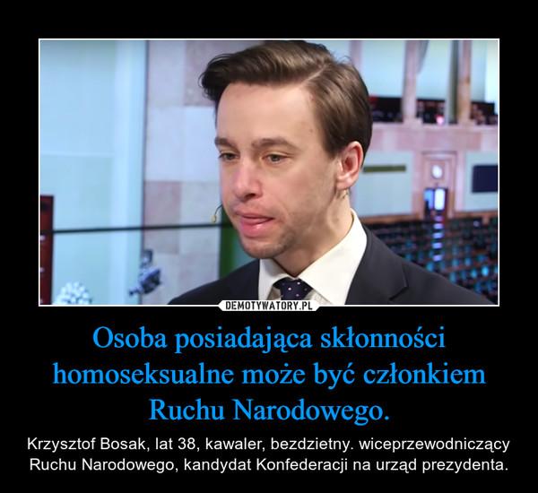 Osoba posiadająca skłonności homoseksualne może być członkiem Ruchu Narodowego. – Krzysztof Bosak, lat 38, kawaler, bezdzietny. wiceprzewodniczący Ruchu Narodowego, kandydat Konfederacji na urząd prezydenta.