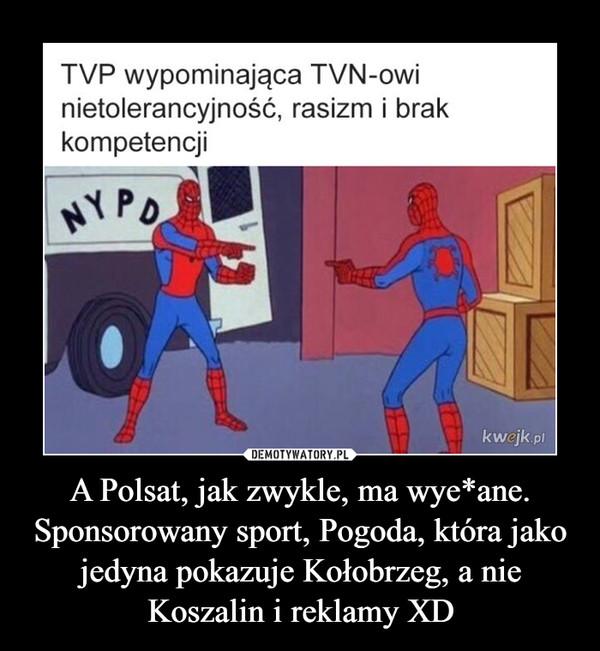 A Polsat, jak zwykle, ma wye*ane. Sponsorowany sport, Pogoda, która jako jedyna pokazuje Kołobrzeg, a nie Koszalin i reklamy XD –