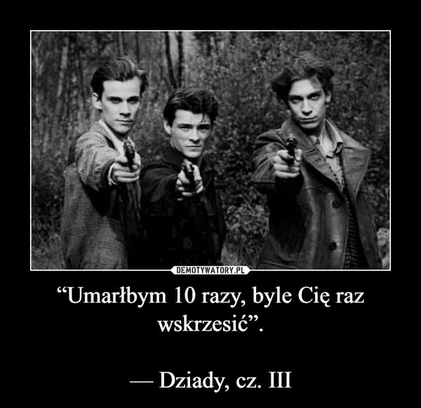 """""""Umarłbym 10 razy, byle Cię raz wskrzesić"""".— Dziady, cz. III –"""