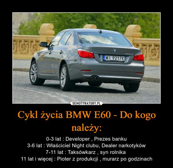 Cykl życia BMW E60 - Do kogo należy: – 0-3 lat : Developer , Prezes banku3-6 lat : Właściciel Night clubu, Dealer narkotyków7-11 lat : Taksówkarz , syn rolnika 11 lat i więcej : Pioter z produkcji , murarz po godzinach