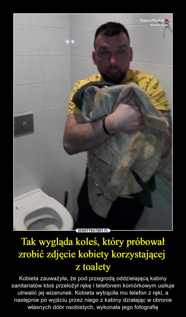 Tak wygląda koleś, który próbował zrobić zdjęcie kobiety korzystającej z toalety – Kobieta zauważyła, że pod przegrodą oddzielającą kabiny sanitariatów ktoś przełożył rękę i telefonem komórkowym usiłuje utrwalić jej wizerunek. Kobieta wytrąciła mu telefon z ręki, a następnie po wyjściu przez niego z kabiny działając w obronie własnych dóbr osobistych, wykonała jego fotografię