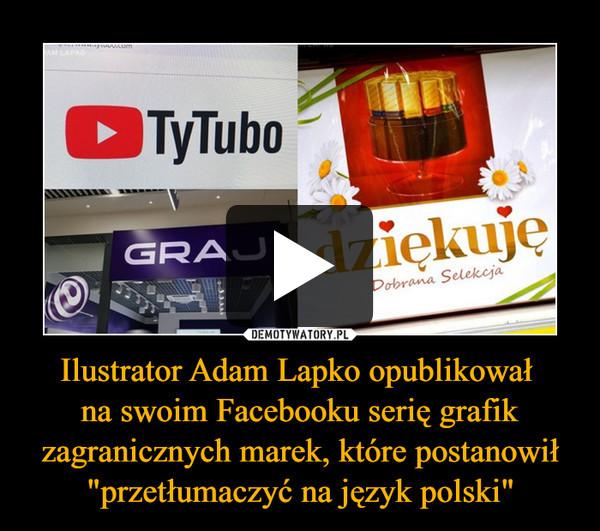 """Ilustrator Adam Lapko opublikował na swoim Facebooku serię grafik zagranicznych marek, które postanowił """"przetłumaczyć na język polski"""" –"""