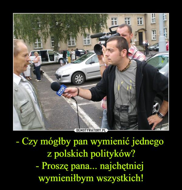 - Czy mógłby pan wymienić jednego z polskich polityków?- Proszę pana... najchętniej wymieniłbym wszystkich! –