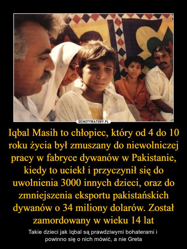 Iqbal Masih to chłopiec, który od 4 do 10 roku życia był zmuszany do niewolniczej pracy w fabryce dywanów w Pakistanie, kiedy to uciekł i przyczynił się do uwolnienia 3000 innych dzieci, oraz do zmniejszenia eksportu pakistańskich dywanów o 34 miliony dolarów. Został zamordowany w wieku 14 lat – Takie dzieci jak Iqbal są prawdziwymi bohaterami i powinno się o nich mówić, a nie Greta