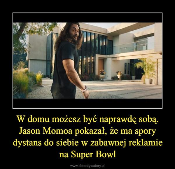 W domu możesz być naprawdę sobą. Jason Momoa pokazał, że ma spory dystans do siebie w zabawnej reklamie na Super Bowl –