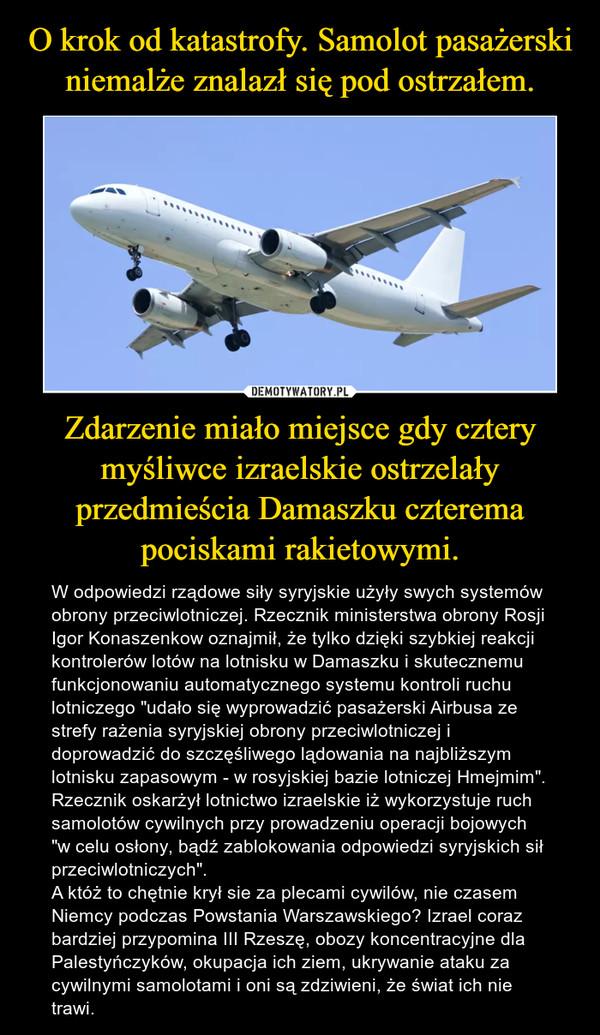 """Zdarzenie miało miejsce gdy cztery myśliwce izraelskie ostrzelały przedmieścia Damaszku czterema pociskami rakietowymi. – W odpowiedzi rządowe siły syryjskie użyły swych systemów obrony przeciwlotniczej. Rzecznik ministerstwa obrony Rosji Igor Konaszenkow oznajmił, że tylko dzięki szybkiej reakcji kontrolerów lotów na lotnisku w Damaszku i skutecznemu funkcjonowaniu automatycznego systemu kontroli ruchu lotniczego """"udało się wyprowadzić pasażerski Airbusa ze strefy rażenia syryjskiej obrony przeciwlotniczej i doprowadzić do szczęśliwego lądowania na najbliższym lotnisku zapasowym - w rosyjskiej bazie lotniczej Hmejmim"""". Rzecznik oskarżył lotnictwo izraelskie iż wykorzystuje ruch samolotów cywilnych przy prowadzeniu operacji bojowych """"w celu osłony, bądź zablokowania odpowiedzi syryjskich sił przeciwlotniczych"""". A któż to chętnie krył sie za plecami cywilów, nie czasem Niemcy podczas Powstania Warszawskiego? Izrael coraz bardziej przypomina III Rzeszę, obozy koncentracyjne dla Palestyńczyków, okupacja ich ziem, ukrywanie ataku za cywilnymi samolotami i oni są zdziwieni, że świat ich nie trawi."""