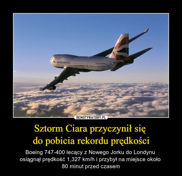 Sztorm Ciara przyczynił się do pobicia rekordu prędkości – Boeing 747-400 lecący z Nowego Jorku do Londynu osiągnął prędkość 1,327 km/h i przybył na miejsce około 80 minut przed czasem