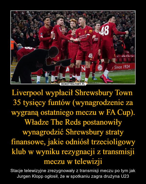 Liverpool wypłacił Shrewsbury Town 35 tysięcy funtów (wynagrodzenie za wygraną ostatniego meczu w FA Cup). Władze The Reds postanowiły wynagrodzić Shrewsbury straty finansowe, jakie odniósł trzecioligowy klub w wyniku rezygnacji z transmisji meczu w telewizji – Stacje telewizyjne zrezygnowały z transmisji meczu po tym jak Jurgen Klopp ogłosił, że w spotkaniu zagra drużyna U23