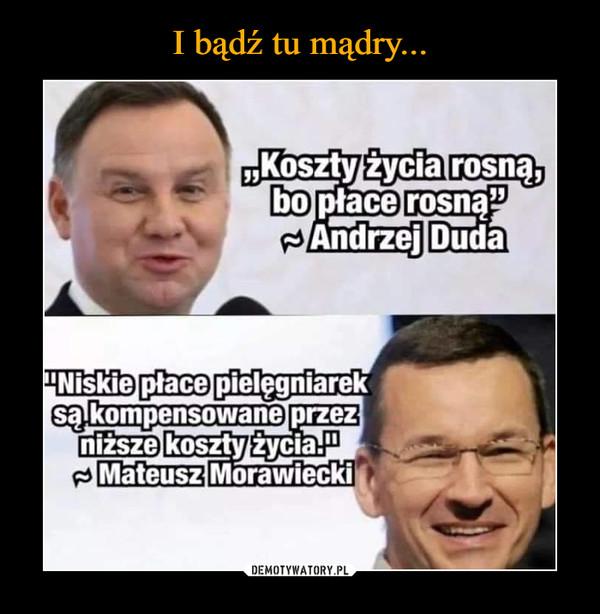 """–  """"Koszty życia rosną,bo płace rosną""""- Andrzej Duda""""Niskie płace pielęgniareksą kompensowane przezniższe koszty życia.""""Mateusz Morawiecki"""