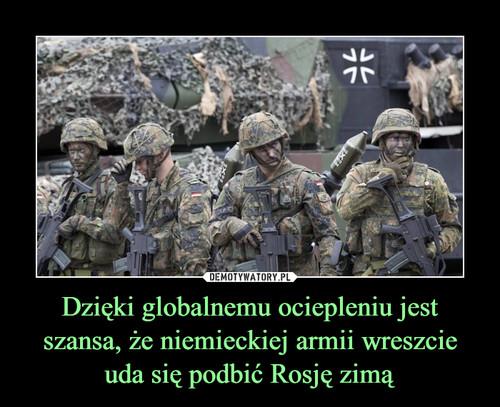 Dzięki globalnemu ociepleniu jest szansa, że niemieckiej armii wreszcie uda się podbić Rosję zimą