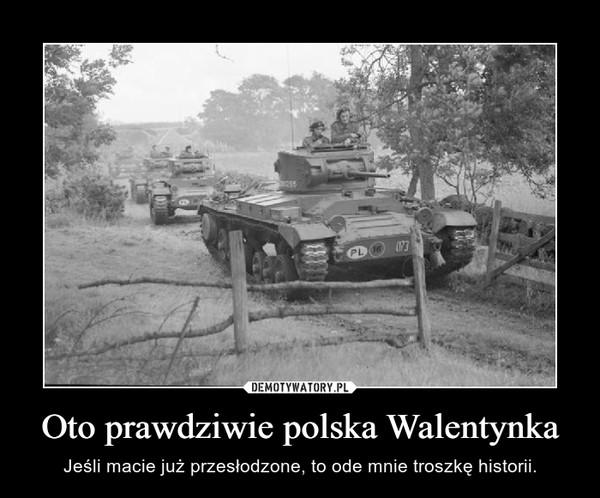 Oto prawdziwie polska Walentynka – Jeśli macie już przesłodzone, to ode mnie troszkę historii.