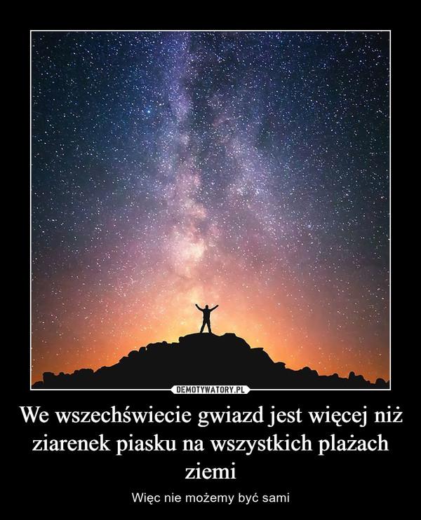 We wszechświecie gwiazd jest więcej niż ziarenek piasku na wszystkich plażach ziemi – Więc nie możemy być sami