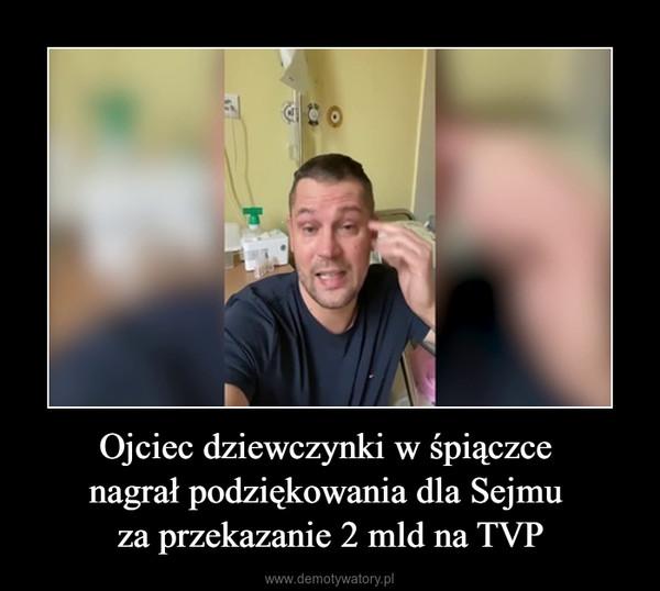 Ojciec dziewczynki w śpiączce nagrał podziękowania dla Sejmu za przekazanie 2 mld na TVP –