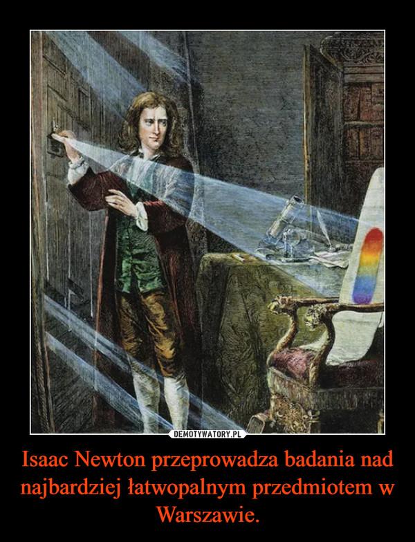 Isaac Newton przeprowadza badania nad najbardziej łatwopalnym przedmiotem w Warszawie. –