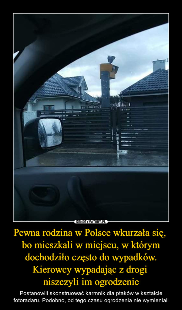Pewna rodzina w Polsce wkurzała się, bo mieszkali w miejscu, w którym dochodziło często do wypadków. Kierowcy wypadając z drogi niszczyli im ogrodzenie – Postanowili skonstruować karmnik dla ptaków w kształcie fotoradaru. Podobno, od tego czasu ogrodzenia nie wymieniali