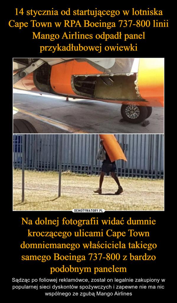 Na dolnej fotografii widać dumnie kroczącego ulicami Cape Town domniemanego właściciela takiego samego Boeinga 737-800 z bardzo podobnym panelem – Sądząc po foliowej reklamówce, został on legalnie zakupiony w popularnej sieci dyskontów spożywczych i zapewne nie ma nic wspólnego ze zgubą Mango Airlines