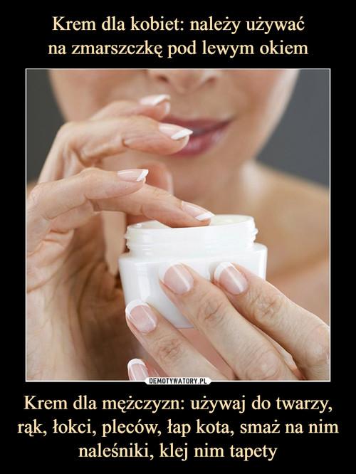 Krem dla kobiet: należy używać na zmarszczkę pod lewym okiem Krem dla mężczyzn: używaj do twarzy, rąk, łokci, pleców, łap kota, smaż na nim naleśniki, klej nim tapety