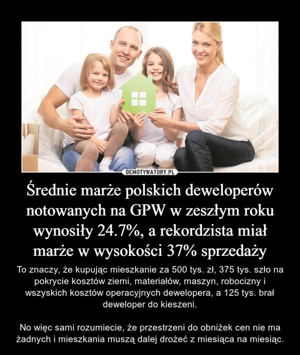 Średnie marże polskich deweloperów notowanych na GPW w zeszłym roku wynosiły 24.7%, a rekordzista miał marże w wysokości 37% sprzedaży – To znaczy, że kupując mieszkanie za 500 tys. zł, 375 tys. szło na pokrycie kosztów ziemi, materiałów, maszyn, robocizny i wszyskich kosztów operacyjnych dewelopera, a 125 tys. brał deweloper do kieszeni.No więc sami rozumiecie, że przestrzeni do obniżek cen nie ma żadnych i mieszkania muszą dalej drożeć z miesiąca na miesiąc.