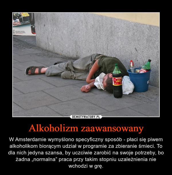 """Alkoholizm zaawansowany – W Amsterdamie wymyślono specyficzny sposób - płaci się piwem alkoholikom biorącym udział w programie za zbieranie śmieci. To dla nich jedyna szansa, by uczciwie zarobić na swoje potrzeby, bo żadna """"normalna"""" praca przy takim stopniu uzależnienia nie wchodzi w grę."""