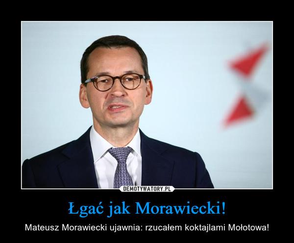 Łgać jak Morawiecki! – Mateusz Morawiecki ujawnia: rzucałem koktajlami Mołotowa!