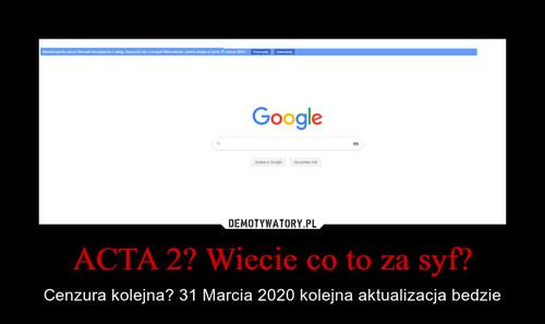 ACTA 2? Wiecie co to za syf?