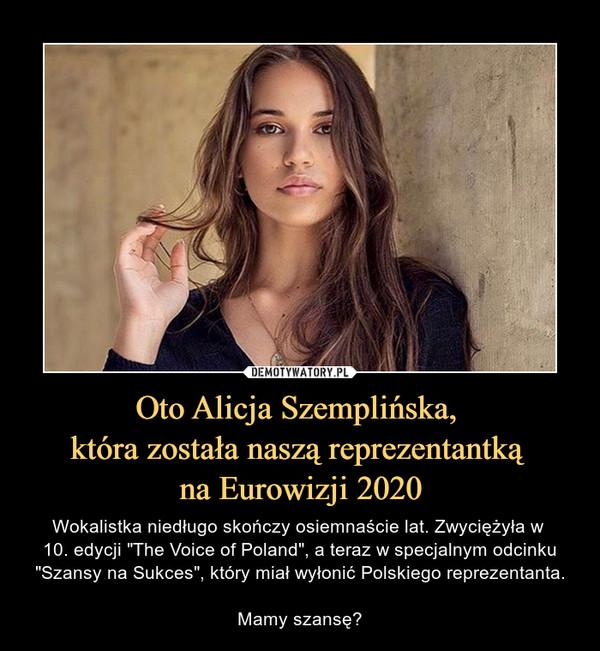 """Oto Alicja Szemplińska, która została naszą reprezentantką na Eurowizji 2020 – Wokalistka niedługo skończy osiemnaście lat. Zwyciężyła w 10. edycji """"The Voice of Poland"""", a teraz w specjalnym odcinku """"Szansy na Sukces"""", który miał wyłonić Polskiego reprezentanta.Mamy szansę?"""
