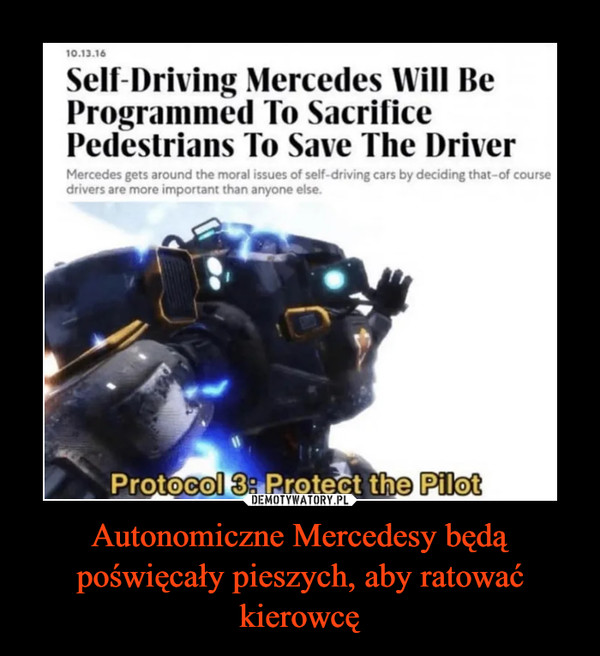 Autonomiczne Mercedesy będą poświęcały pieszych, aby ratować kierowcę –  10.13.16Self-Driving Mercedes Will BeProgrammed To SacrificePedestrians To Save The DriverMercedes gets around the moral issues of self-driving cars by deciding that-of coursedrivers are more important than anyone else.Protocol 3: Protect the Pilot