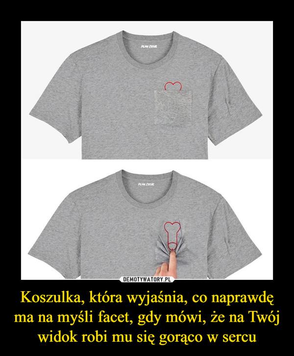 Koszulka, która wyjaśnia, co naprawdę ma na myśli facet, gdy mówi, że na Twój widok robi mu się gorąco w sercu –