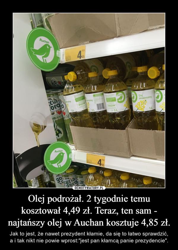 """Olej podrożał. 2 tygodnie temu kosztował 4,49 zł. Teraz, ten sam - najtańszy olej w Auchan kosztuje 4,85 zł. – Jak to jest, że nawet prezydent kłamie, da się to łatwo sprawdzić, a i tak nikt nie powie wprost:""""jest pan kłamcą panie prezydencie""""."""
