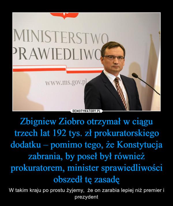 Zbigniew Ziobro otrzymał w ciągu trzech lat 192 tys. zł prokuratorskiego dodatku – pomimo tego, że Konstytucja zabrania, by poseł był również prokuratorem, minister sprawiedliwości obszedł tę zasadę – W takim kraju po prostu żyjemy,  że on zarabia lepiej niż premier i prezydent