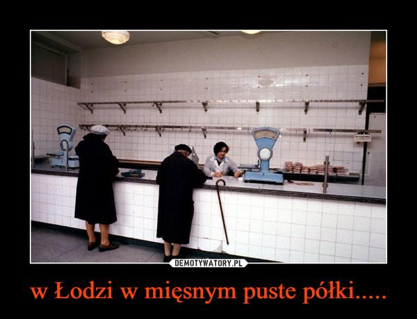 w Łodzi w mięsnym puste półki..... –